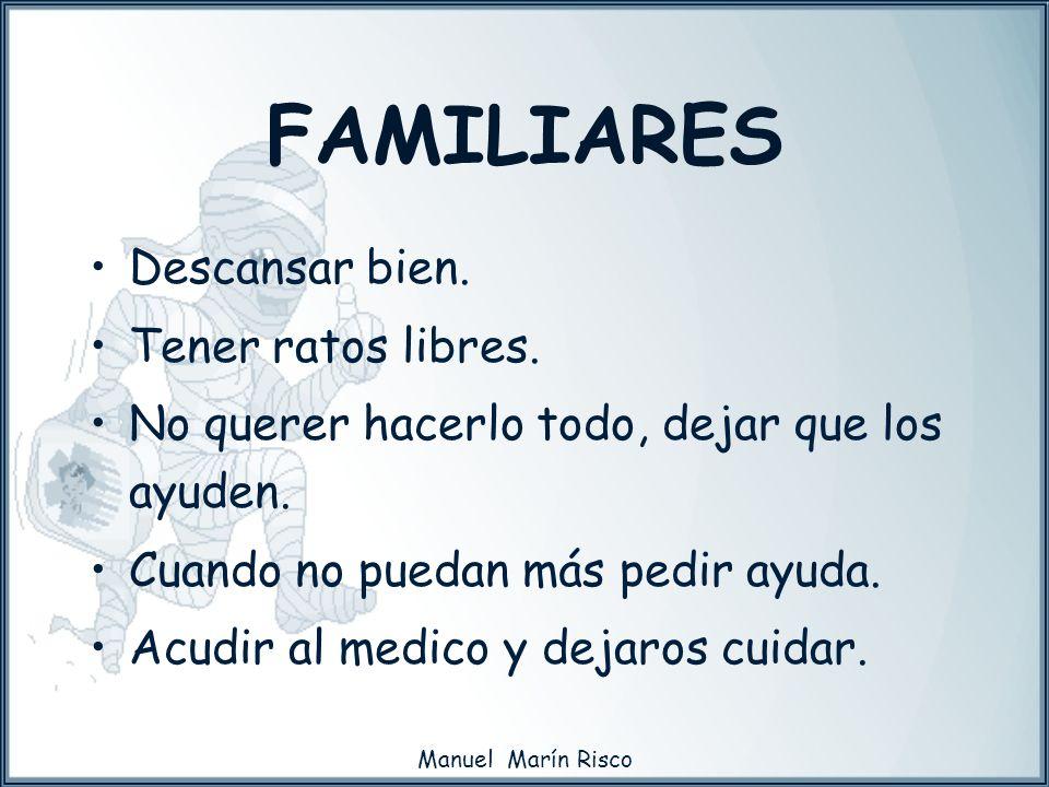 Manuel Marín Risco FAMILIARES Descansar bien. Tener ratos libres. No querer hacerlo todo, dejar que los ayuden. Cuando no puedan más pedir ayuda. Acud