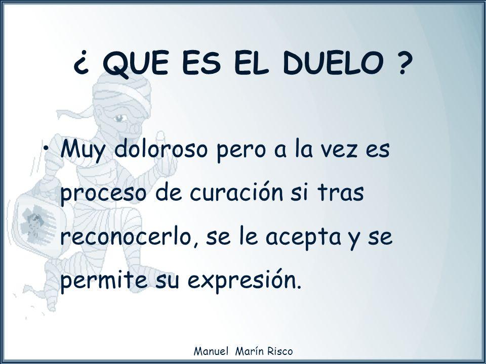 Manuel Marín Risco Muy doloroso pero a la vez es proceso de curación si tras reconocerlo, se le acepta y se permite su expresión. ¿ QUE ES EL DUELO ?