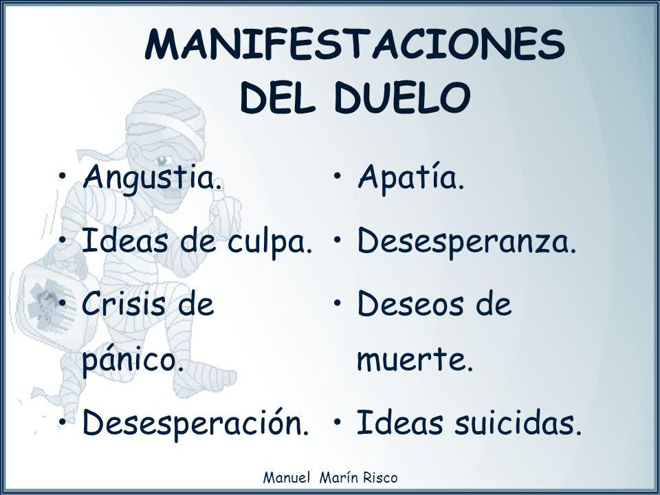 Manuel Marín Risco MANIFESTACIONES DEL DUELO Angustia. Ideas de culpa. Crisis de pánico. Desesperación. Apatía. Desesperanza. Deseos de muerte. Ideas