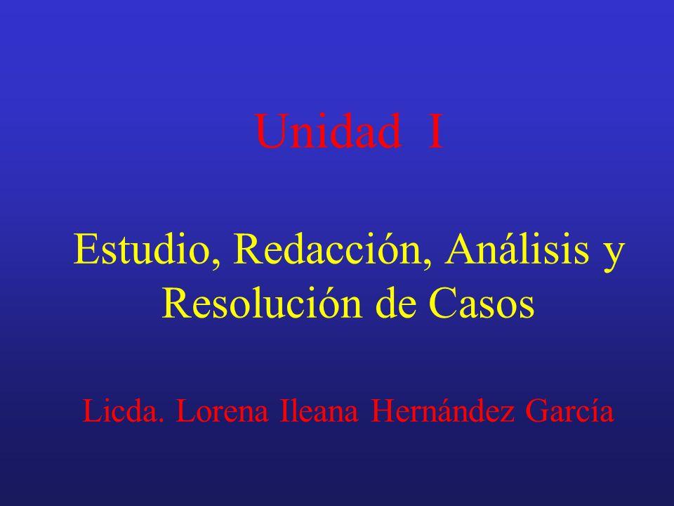 Unidad I Estudio, Redacción, Análisis y Resolución de Casos Licda. Lorena Ileana Hernández García