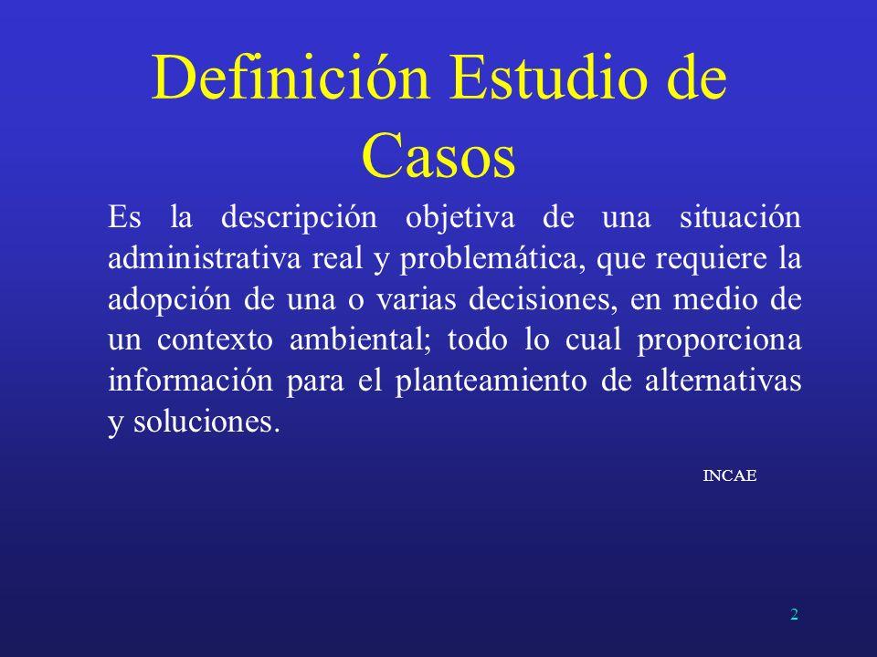 Definición Estudio de Casos Es la descripción objetiva de una situación administrativa real y problemática, que requiere la adopción de una o varias d