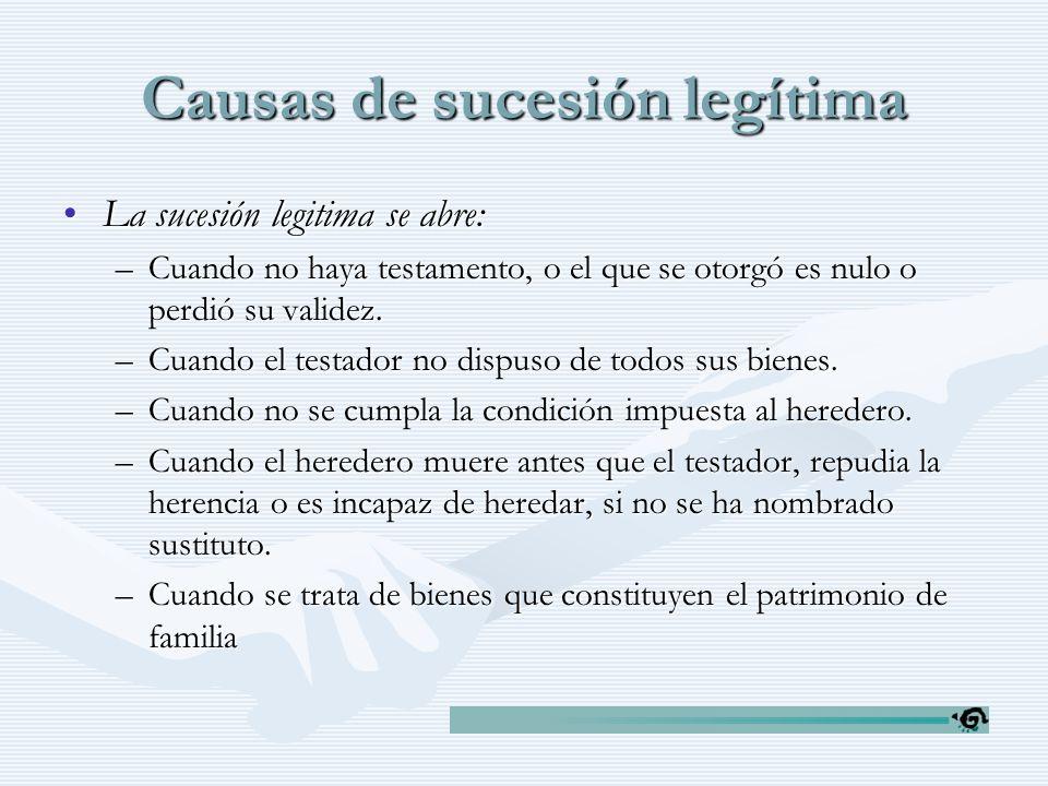 Causas de sucesión legítima La sucesión legitima se abre:La sucesión legitima se abre: –Cuando no haya testamento, o el que se otorgó es nulo o perdió