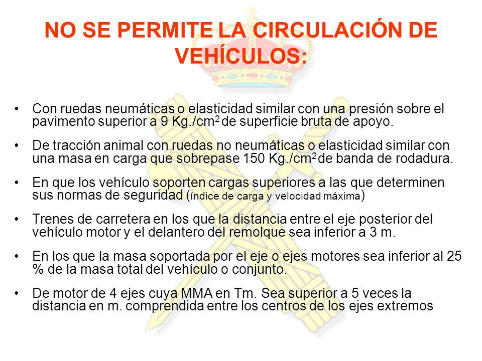 NO SE PERMITE LA CIRCULACIÓN DE VEHÍCULOS: Con ruedas neumáticas o elasticidad similar con una presión sobre el pavimento superior a 9 Kg./cm 2 de sup