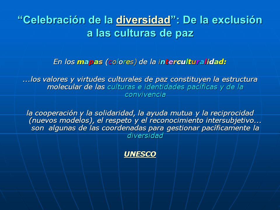 Celebración de la diversidad: De la exclusión a las culturas de paz diversidad En los mapas (colores) de la interculturalidad:...los valores y virtude
