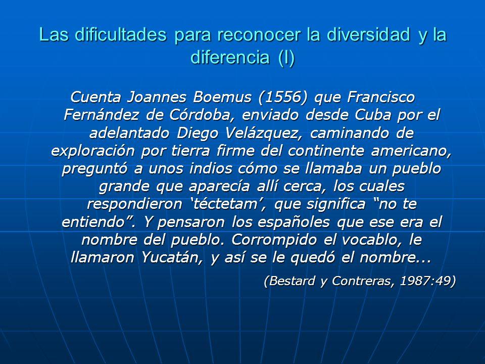 Las dificultades para reconocer la diversidad y la diferencia (I) Cuenta Joannes Boemus (1556) que Francisco Fernández de Córdoba, enviado desde Cuba