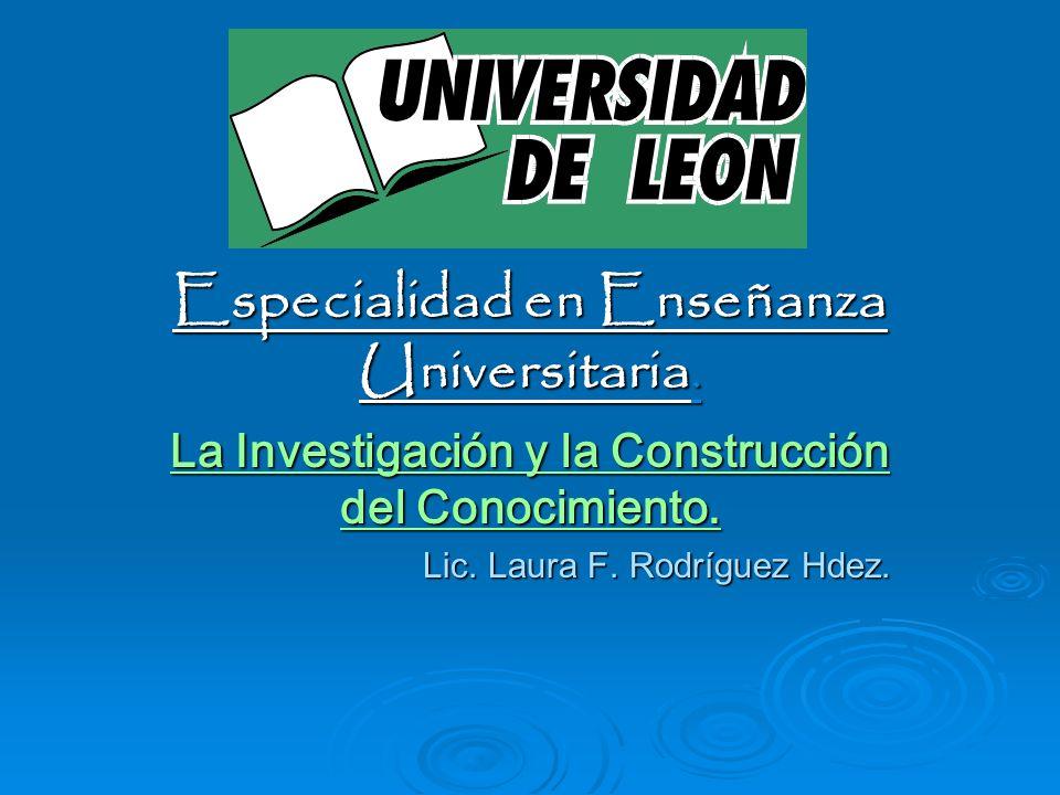 Especialidad en Enseñanza Universitaria. La Investigación y la Construcción del Conocimiento. Lic. Laura F. Rodríguez Hdez.