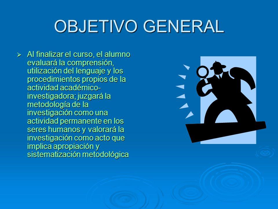 OBJETIVO GENERAL Al finalizar el curso, el alumno evaluará la comprensión, utilización del lenguaje y los procedimientos propios de la actividad acadé