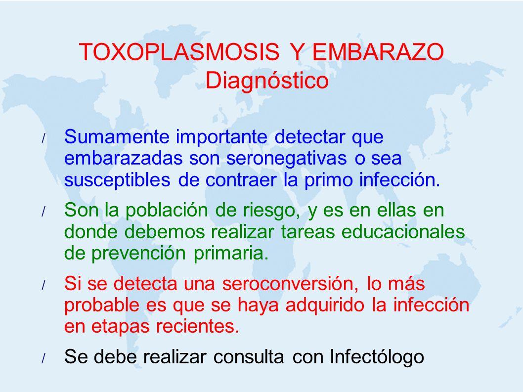 TOXOPLASMOSIS Y EMBARAZO Diagnóstico Sumamente importante detectar que embarazadas son seronegativas o sea susceptibles de contraer la primo infección