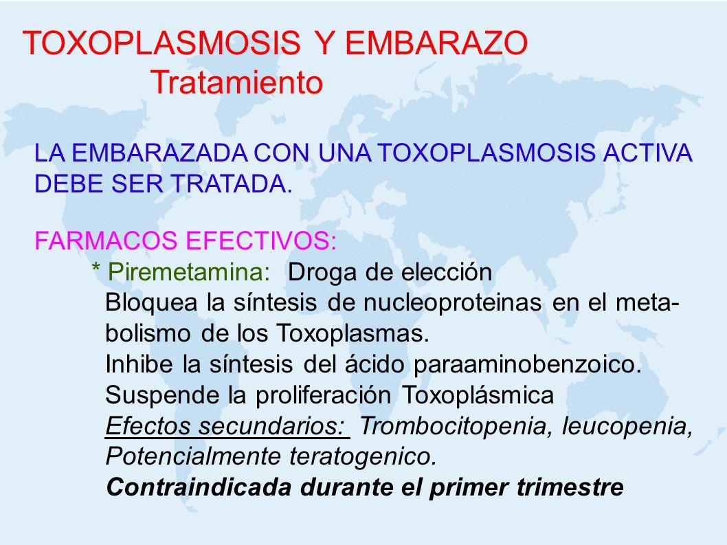 TOXOPLASMOSIS Y EMBARAZO Tratamiento LA EMBARAZADA CON UNA TOXOPLASMOSIS ACTIVA DEBE SER TRATADA. FARMACOS EFECTIVOS: * Piremetamina: Droga de elecció