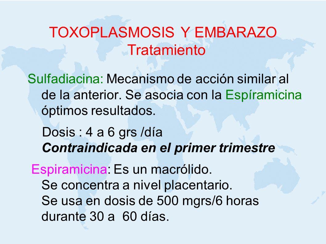 TOXOPLASMOSIS Y EMBARAZO Tratamiento Sulfadiacina: Mecanismo de acción similar al de la anterior. Se asocia con la Espíramicina óptimos resultados. Do