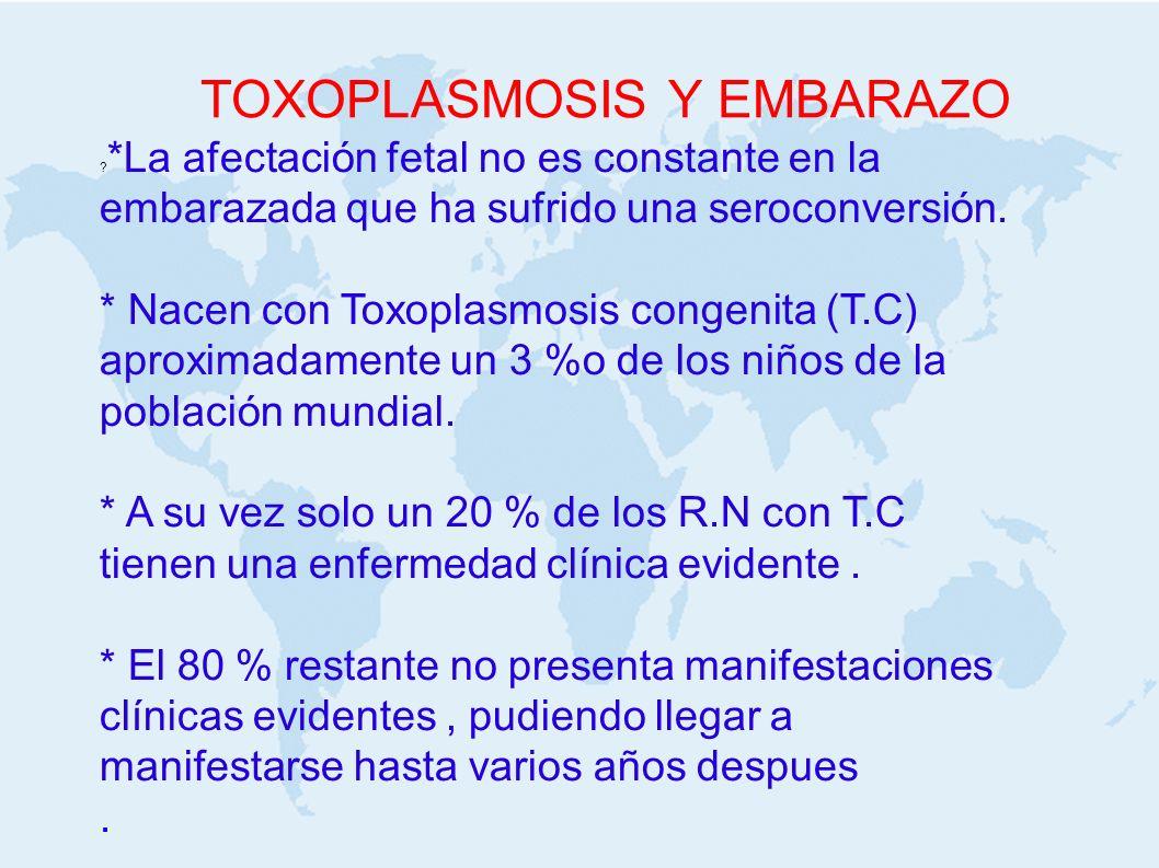TOXOPLASMOSIS Y EMBARAZO ? *La afectación fetal no es constante en la embarazada que ha sufrido una seroconversión. * Nacen con Toxoplasmosis congenit