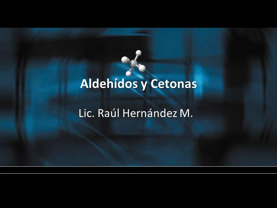 Aldehídos y Cetonas Lic. Raúl Hernández M.