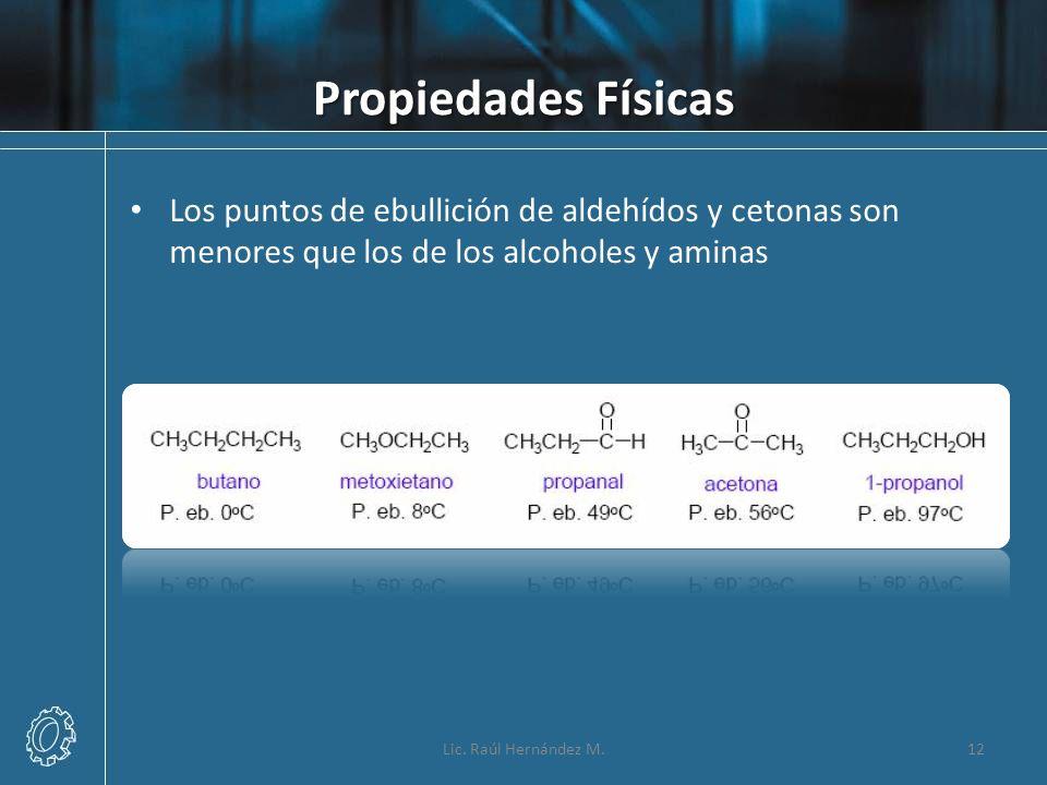 Propiedades Físicas Los puntos de ebullición de aldehídos y cetonas son menores que los de los alcoholes y aminas 12Lic. Raúl Hernández M.