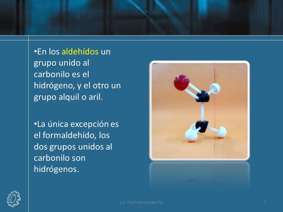 En los aldehídos un grupo unido al carbonilo es el hidrógeno, y el otro un grupo alquil o aril. La única excepción es el formaldehído, los dos grupos