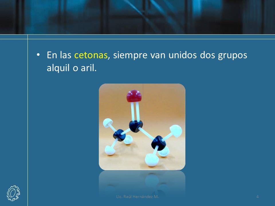 En las cetonas, siempre van unidos dos grupos alquil o aril. 4Lic. Raúl Hernández M.