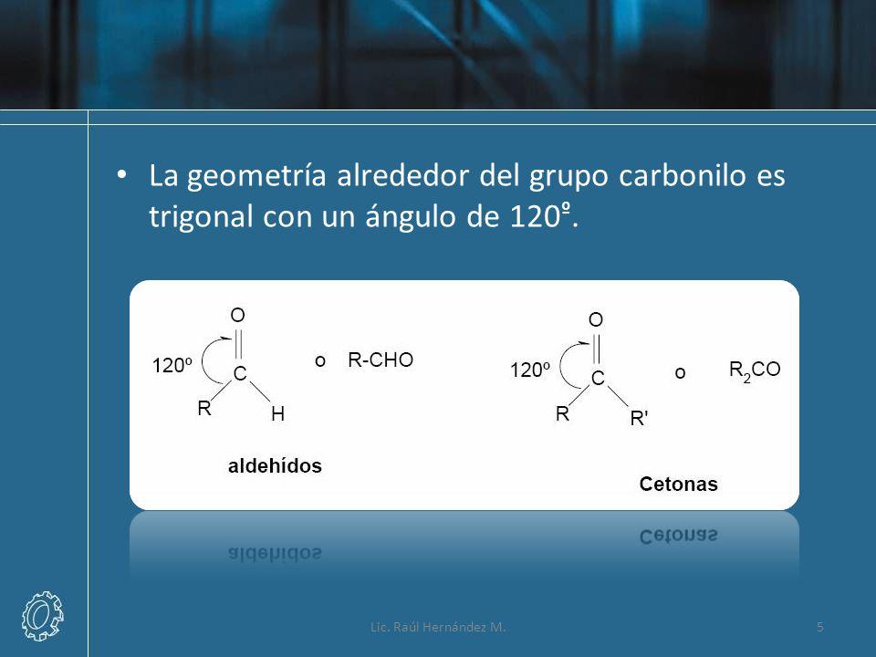 La geometría alrededor del grupo carbonilo es trigonal con un ángulo de 120 º. 5Lic. Raúl Hernández M.