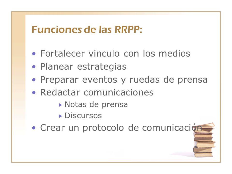 Funciones de las RRPP: Fortalecer vinculo con los medios Planear estrategias Preparar eventos y ruedas de prensa Redactar comunicaciones Notas de pren