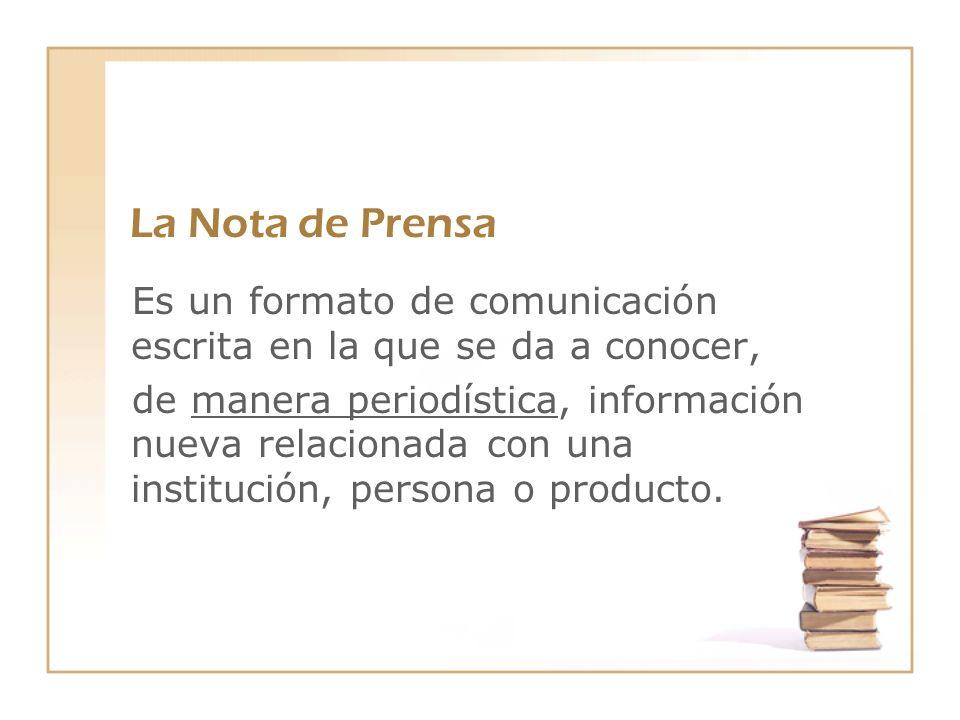 La Nota de Prensa Es un formato de comunicación escrita en la que se da a conocer, de manera periodística, información nueva relacionada con una insti
