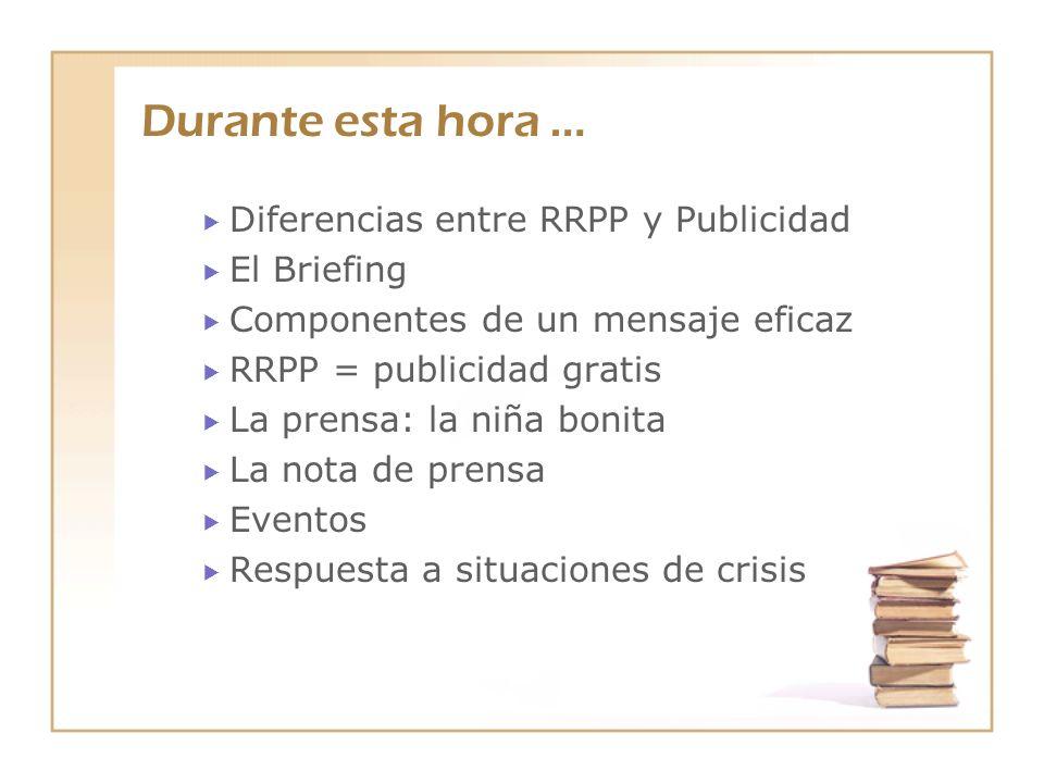 Durante esta hora … Diferencias entre RRPP y Publicidad El Briefing Componentes de un mensaje eficaz RRPP = publicidad gratis La prensa: la niña bonit