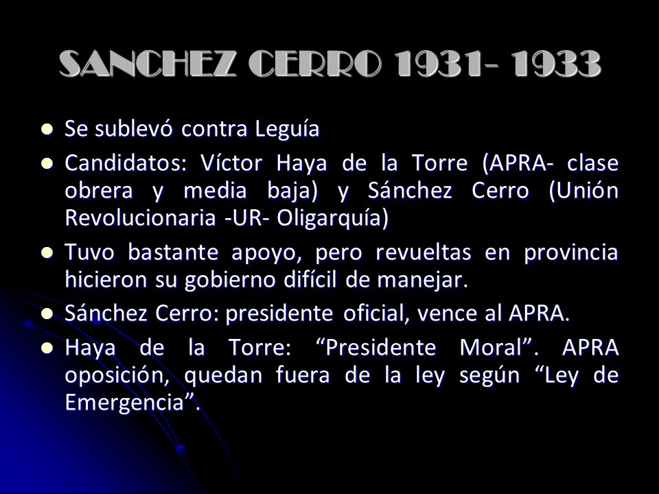 SANCHEZ CERRO 1931- 1933 Se sublevó contra Leguía Se sublevó contra Leguía Candidatos: Víctor Haya de la Torre (APRA- clase obrera y media baja) y Sánchez Cerro (Unión Revolucionaria -UR- Oligarquía) Candidatos: Víctor Haya de la Torre (APRA- clase obrera y media baja) y Sánchez Cerro (Unión Revolucionaria -UR- Oligarquía) Tuvo bastante apoyo, pero revueltas en provincia hicieron su gobierno difícil de manejar.
