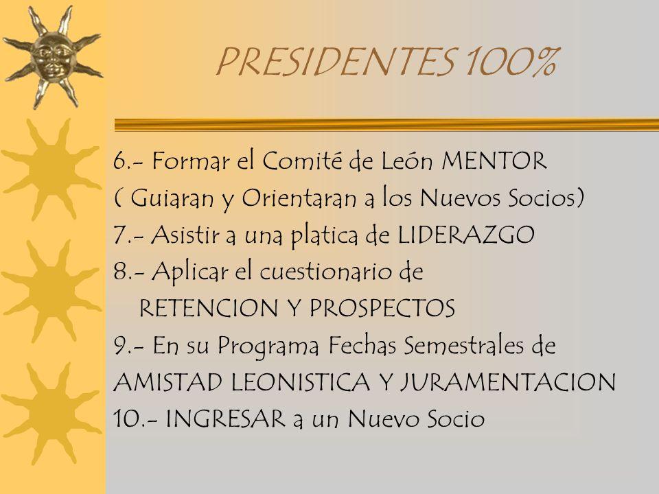 PRESIDENTES 100% 6.- Formar el Comité de León MENTOR ( Guiaran y Orientaran a los Nuevos Socios) 7.- Asistir a una platica de LIDERAZGO 8.- Aplicar el