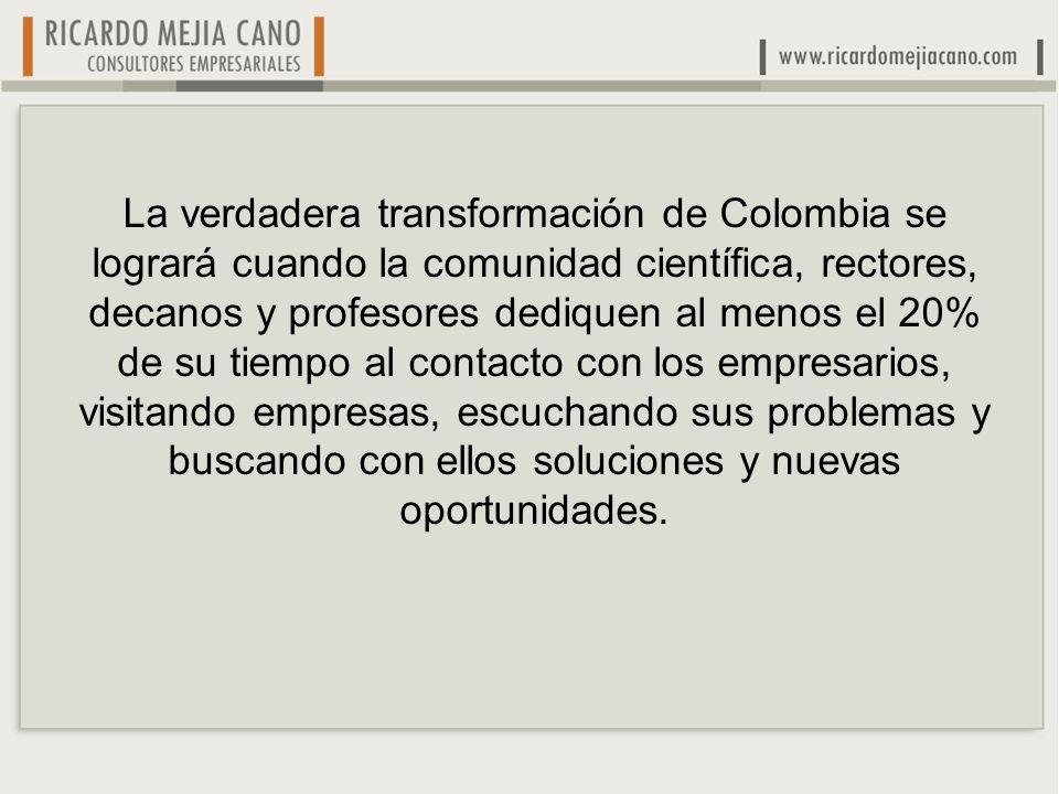 La verdadera transformación de Colombia se logrará cuando la comunidad científica, rectores, decanos y profesores dediquen al menos el 20% de su tiempo al contacto con los empresarios, visitando empresas, escuchando sus problemas y buscando con ellos soluciones y nuevas oportunidades.