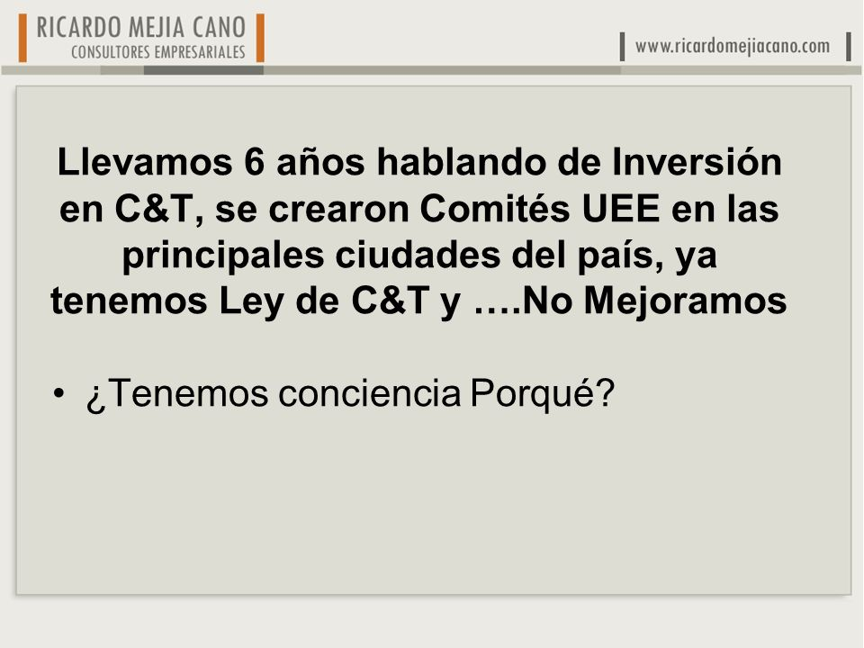Llevamos 6 años hablando de Inversión en C&T, se crearon Comités UEE en las principales ciudades del país, ya tenemos Ley de C&T y ….No Mejoramos ¿Tenemos conciencia Porqué