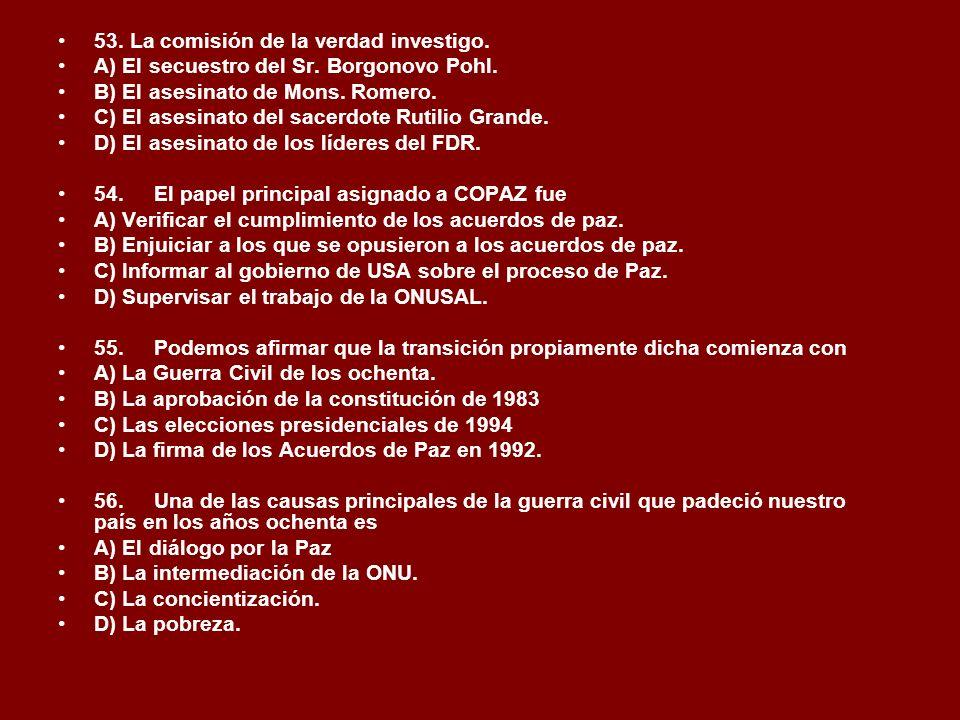 53. La comisión de la verdad investigo. A) El secuestro del Sr. Borgonovo Pohl. B) El asesinato de Mons. Romero. C) El asesinato del sacerdote Rutilio