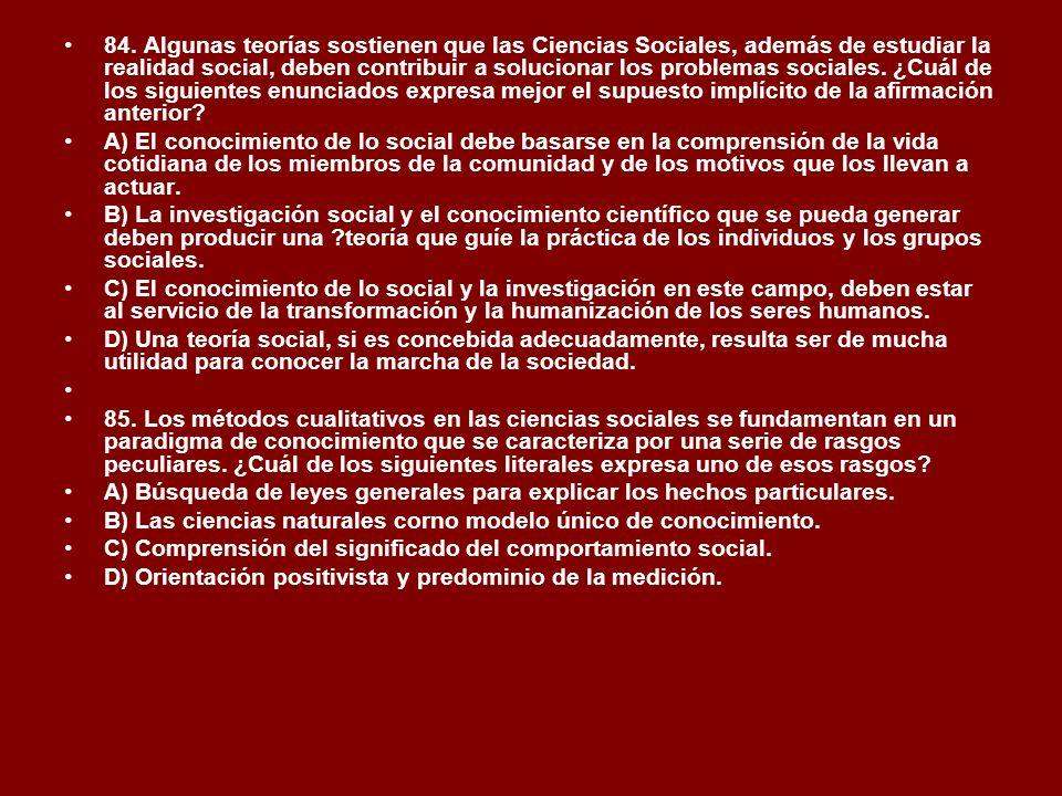 84. Algunas teorías sostienen que las Ciencias Sociales, además de estudiar la realidad social, deben contribuir a solucionar los problemas sociales.
