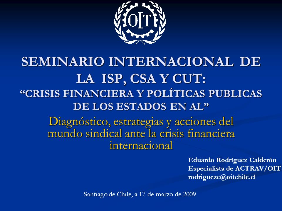 SEMINARIO INTERNACIONAL DE LA ISP, CSA Y CUT: CRISIS FINANCIERA Y POLÍTICAS PUBLICAS DE LOS ESTADOS EN AL Diagnóstico, estrategias y acciones del mundo sindical ante la crisis financiera internacional Eduardo Rodríguez Calderón Especialista de ACTRAV/OIT rodrigueze@oitchile.cl Santiago de Chile, a 17 de marzo de 2009