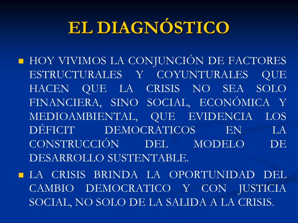 EL DIAGNÓSTICO HOY VIVIMOS LA CONJUNCIÓN DE FACTORES ESTRUCTURALES Y COYUNTURALES QUE HACEN QUE LA CRISIS NO SEA SOLO FINANCIERA, SINO SOCIAL, ECONÓMICA Y MEDIOAMBIENTAL, QUE EVIDENCIA LOS DÉFICIT DEMOCRATICOS EN LA CONSTRUCCIÓN DEL MODELO DE DESARROLLO SUSTENTABLE.