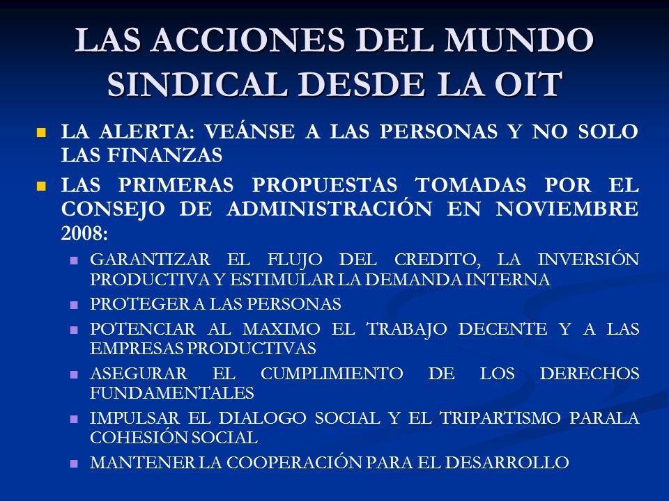 LAS ACCIONES DEL MUNDO SINDICAL DESDE LA OIT LA ALERTA: VEÁNSE A LAS PERSONAS Y NO SOLO LAS FINANZAS LAS PRIMERAS PROPUESTAS TOMADAS POR EL CONSEJO DE ADMINISTRACIÓN EN NOVIEMBRE 2008: GARANTIZAR EL FLUJO DEL CREDITO, LA INVERSIÓN PRODUCTIVA Y ESTIMULAR LA DEMANDA INTERNA PROTEGER A LAS PERSONAS POTENCIAR AL MAXIMO EL TRABAJO DECENTE Y A LAS EMPRESAS PRODUCTIVAS ASEGURAR EL CUMPLIMIENTO DE LOS DERECHOS FUNDAMENTALES IMPULSAR EL DIALOGO SOCIAL Y EL TRIPARTISMO PARALA COHESIÓN SOCIAL MANTENER LA COOPERACIÓN PARA EL DESARROLLO