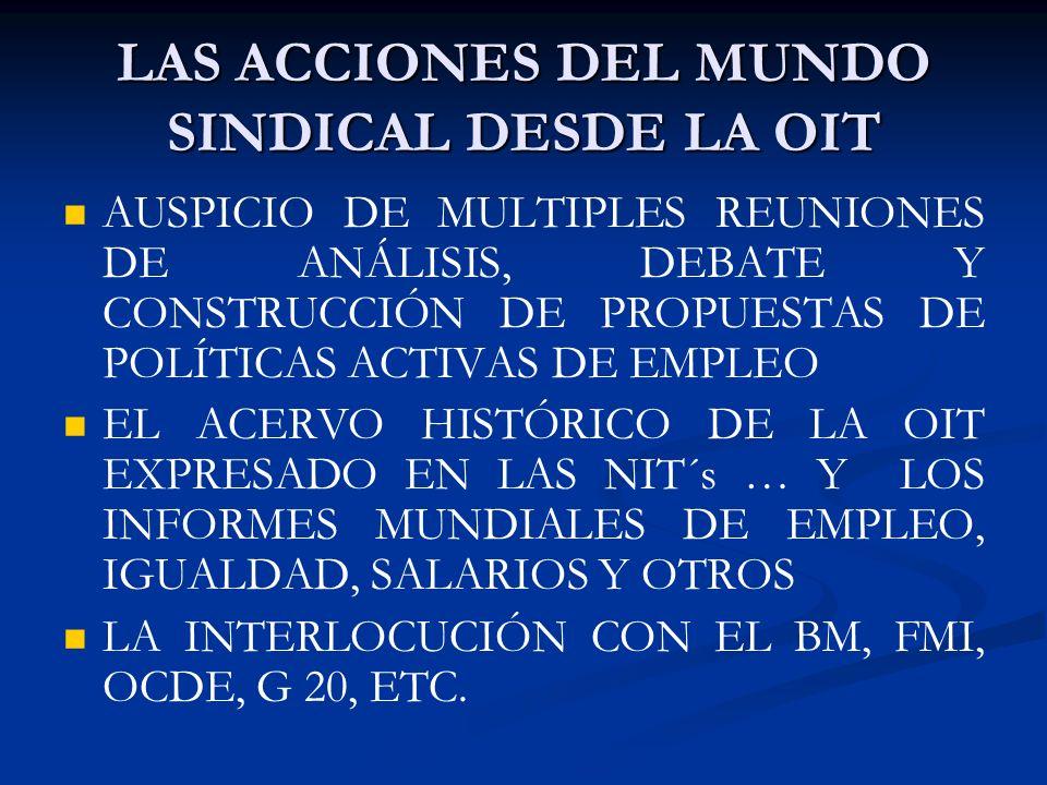 LAS ACCIONES DEL MUNDO SINDICAL DESDE LA OIT AUSPICIO DE MULTIPLES REUNIONES DE ANÁLISIS, DEBATE Y CONSTRUCCIÓN DE PROPUESTAS DE POLÍTICAS ACTIVAS DE EMPLEO EL ACERVO HISTÓRICO DE LA OIT EXPRESADO EN LAS NIT´s … Y LOS INFORMES MUNDIALES DE EMPLEO, IGUALDAD, SALARIOS Y OTROS LA INTERLOCUCIÓN CON EL BM, FMI, OCDE, G 20, ETC.