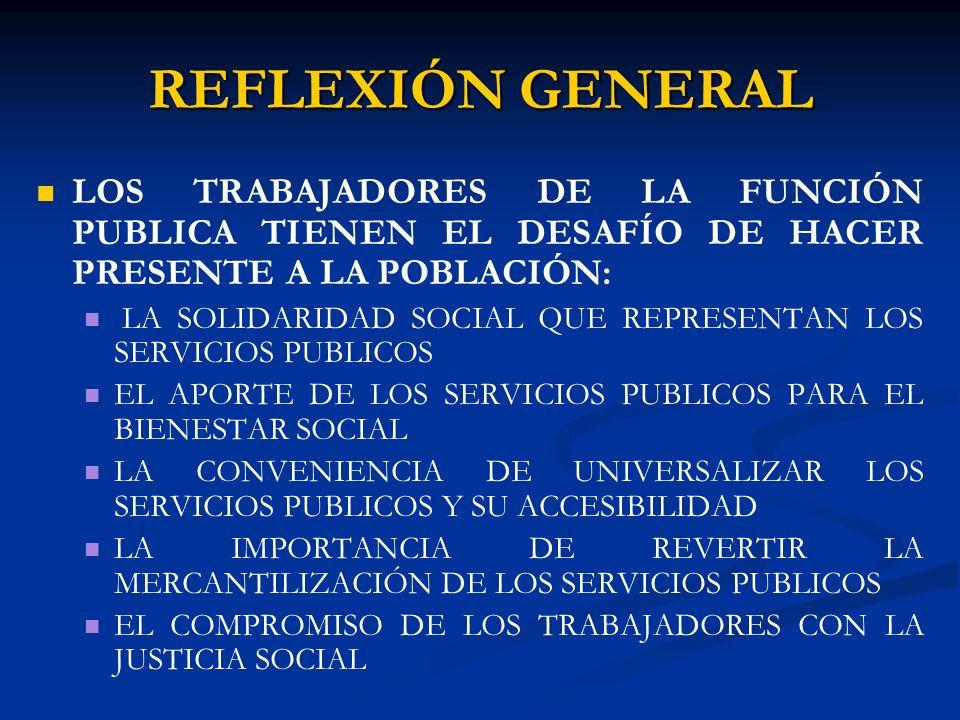 REFLEXIÓN GENERAL LOS TRABAJADORES DE LA FUNCIÓN PUBLICA TIENEN EL DESAFÍO DE HACER PRESENTE A LA POBLACIÓN: LA SOLIDARIDAD SOCIAL QUE REPRESENTAN LOS SERVICIOS PUBLICOS EL APORTE DE LOS SERVICIOS PUBLICOS PARA EL BIENESTAR SOCIAL LA CONVENIENCIA DE UNIVERSALIZAR LOS SERVICIOS PUBLICOS Y SU ACCESIBILIDAD LA IMPORTANCIA DE REVERTIR LA MERCANTILIZACIÓN DE LOS SERVICIOS PUBLICOS EL COMPROMISO DE LOS TRABAJADORES CON LA JUSTICIA SOCIAL