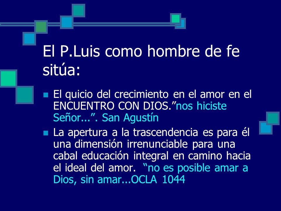 El P.Luis como hombre de fe sitúa: El quicio del crecimiento en el amor en el ENCUENTRO CON DIOS.nos hiciste Señor.... San Agustín La apertura a la tr