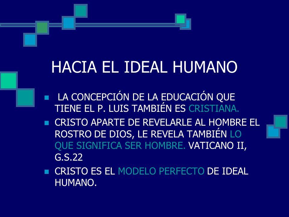 HACIA EL IDEAL HUMANO LA CONCEPCIÓN DE LA EDUCACIÓN QUE TIENE EL P. LUIS TAMBIÉN ES CRISTIANA. CRISTO APARTE DE REVELARLE AL HOMBRE EL ROSTRO DE DIOS,