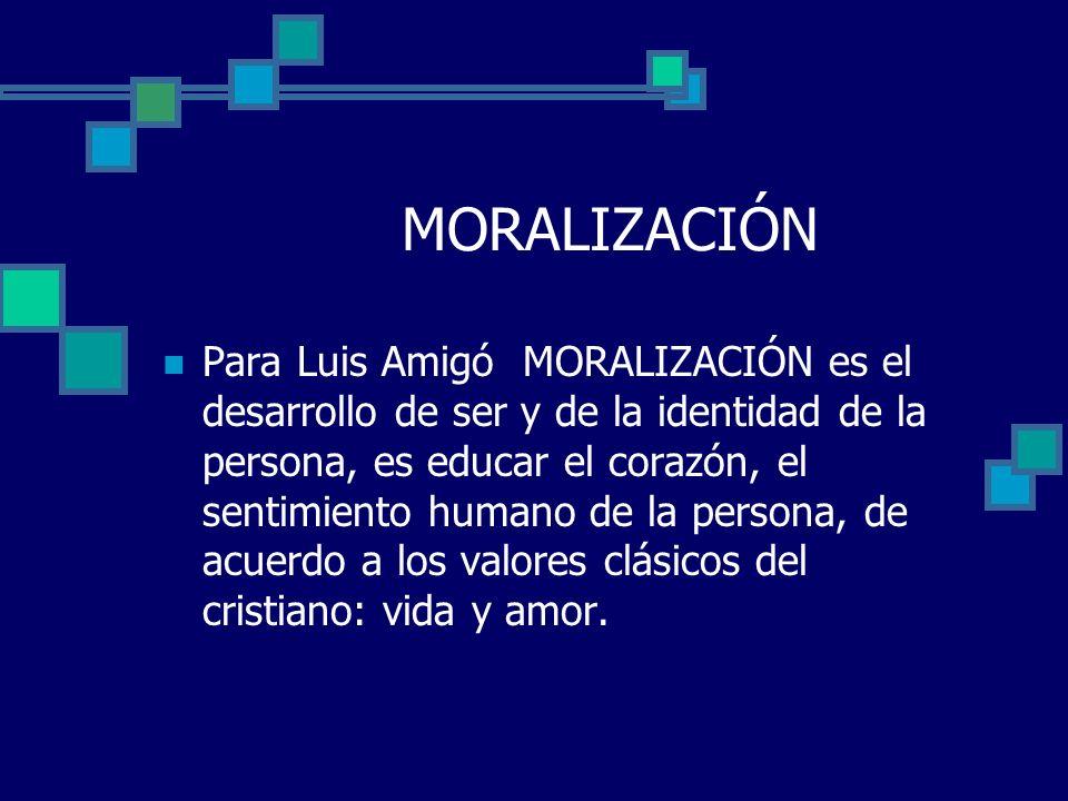 MORALIZACIÓN Para Luis Amigó MORALIZACIÓN es el desarrollo de ser y de la identidad de la persona, es educar el corazón, el sentimiento humano de la p