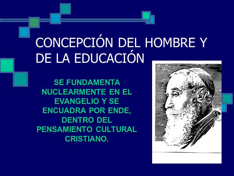 CONCEPCIÓN DEL HOMBRE Y DE LA EDUCACIÓN SE FUNDAMENTA NUCLEARMENTE EN EL EVANGELIO Y SE ENCUADRA POR ENDE, DENTRO DEL PENSAMIENTO CULTURAL CRISTIANO.