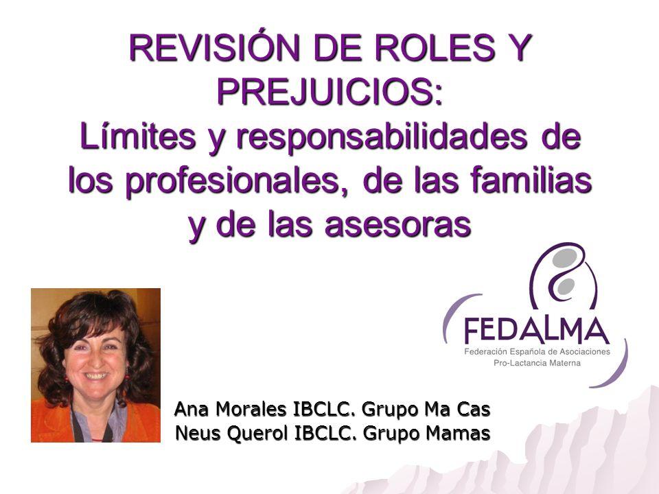 REVISIÓN DE ROLES Y PREJUICIOS: Límites y responsabilidades de los profesionales, de las familias y de las asesoras Ana Morales IBCLC. Grupo Ma Cas Ne