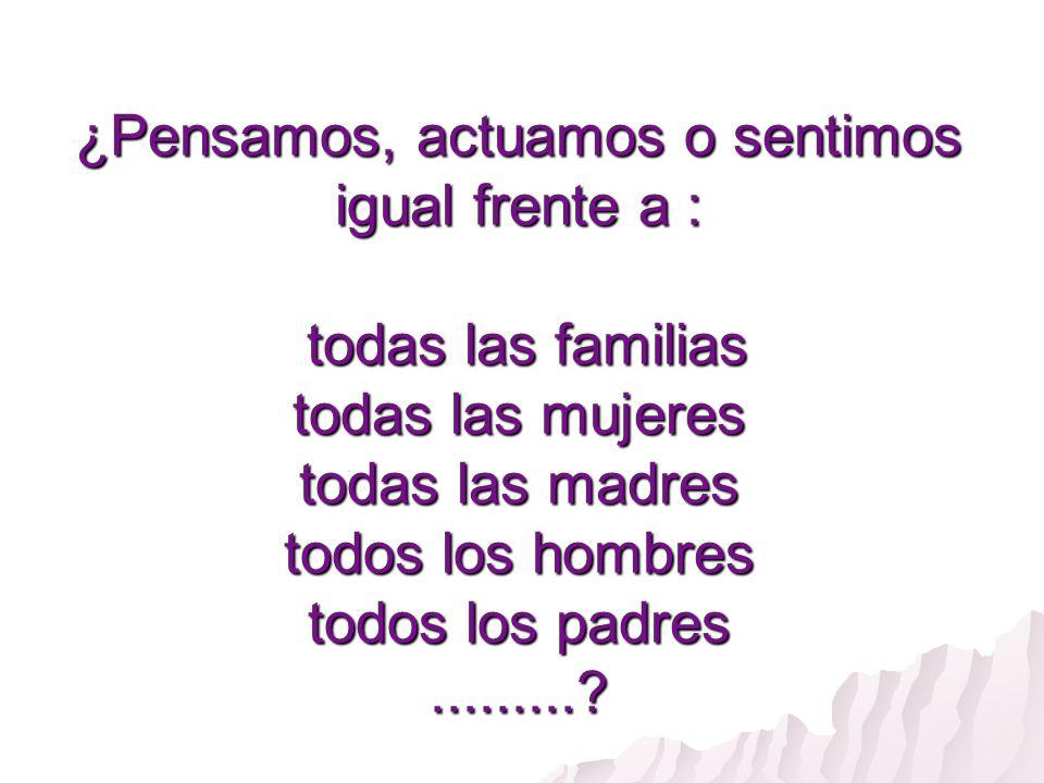 ¿Pensamos, actuamos o sentimos igual frente a : todas las familias todas las mujeres todas las madres todos los hombres todos los padres.........?