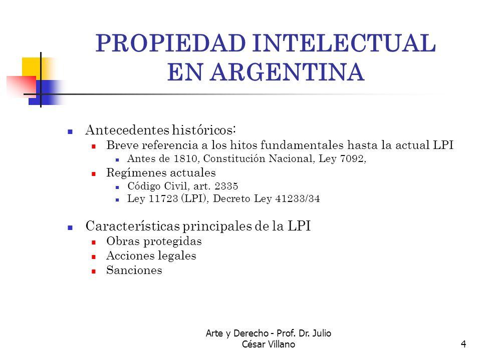 Arte y Derecho - Prof. Dr. Julio César Villano4 PROPIEDAD INTELECTUAL EN ARGENTINA Antecedentes históricos: Breve referencia a los hitos fundamentales