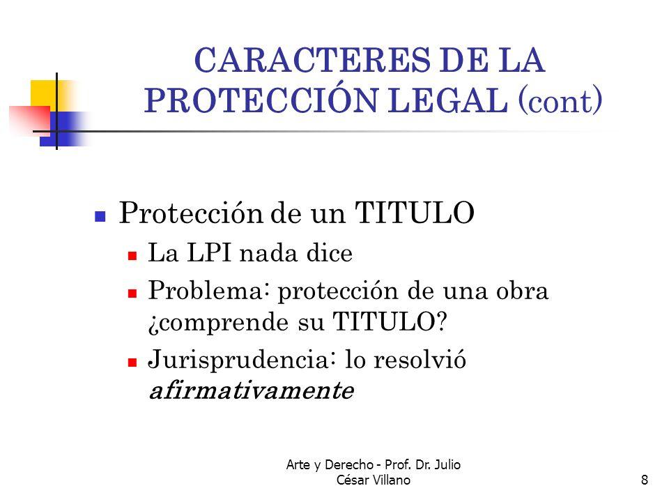 Arte y Derecho - Prof. Dr. Julio César Villano8 CARACTERES DE LA PROTECCIÓN LEGAL (cont) Protección de un TITULO La LPI nada dice Problema: protección