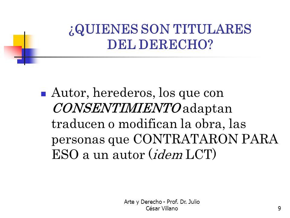 Arte y Derecho - Prof. Dr. Julio César Villano9 ¿QUIENES SON TITULARES DEL DERECHO? Autor, herederos, los que con CONSENTIMIENTO adaptan traducen o mo
