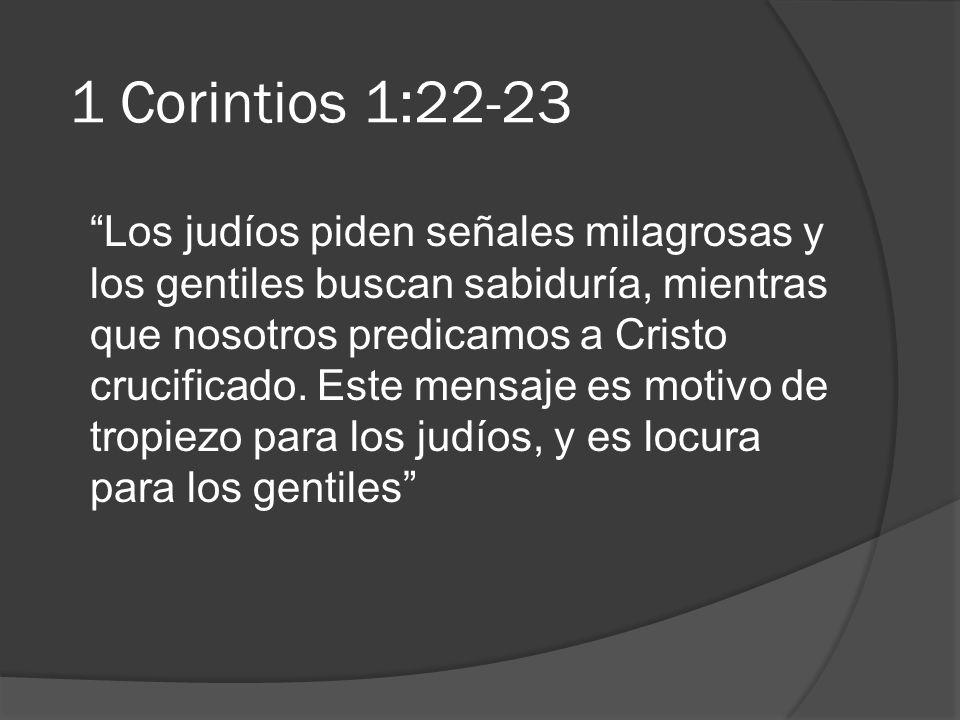 1 Corintios 1:22-23 Los judíos piden señales milagrosas y los gentiles buscan sabiduría, mientras que nosotros predicamos a Cristo crucificado. Este m