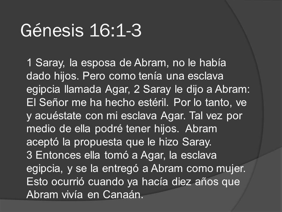 Génesis 16:1-3 1 Saray, la esposa de Abram, no le había dado hijos. Pero como tenía una esclava egipcia llamada Agar, 2 Saray le dijo a Abram: El Seño