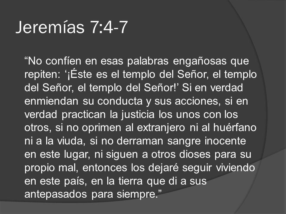 Jeremías 7:4-7 No confíen en esas palabras engañosas que repiten: ¡Éste es el templo del Señor, el templo del Señor, el templo del Señor! Si en verdad