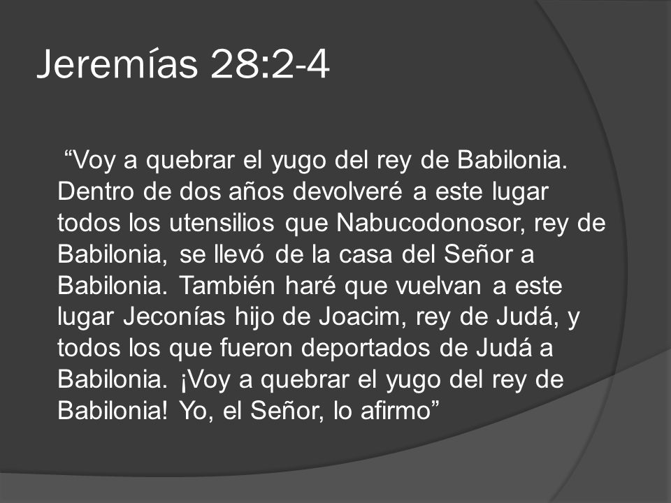 Jeremías 28:2-4 Voy a quebrar el yugo del rey de Babilonia. Dentro de dos años devolveré a este lugar todos los utensilios que Nabucodonosor, rey de B