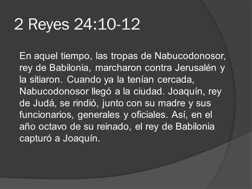 2 Reyes 24:10-12 En aquel tiempo, las tropas de Nabucodonosor, rey de Babilonia, marcharon contra Jerusalén y la sitiaron. Cuando ya la tenían cercada