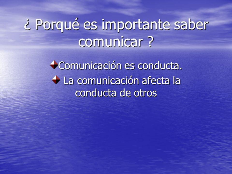 ¿ Porqué es importante saber comunicar ? Comunicación es conducta. La comunicación afecta la conducta de otros La comunicación afecta la conducta de o
