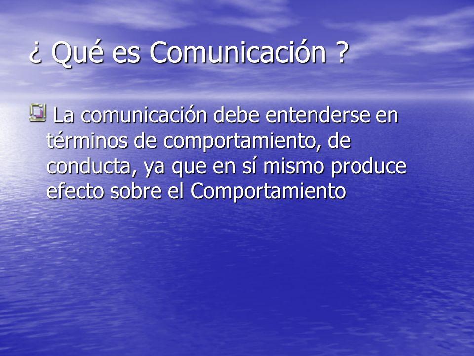 ¿ Qué es Comunicación ? La comunicación debe entenderse en términos de comportamiento, de conducta, ya que en sí mismo produce efecto sobre el Comport